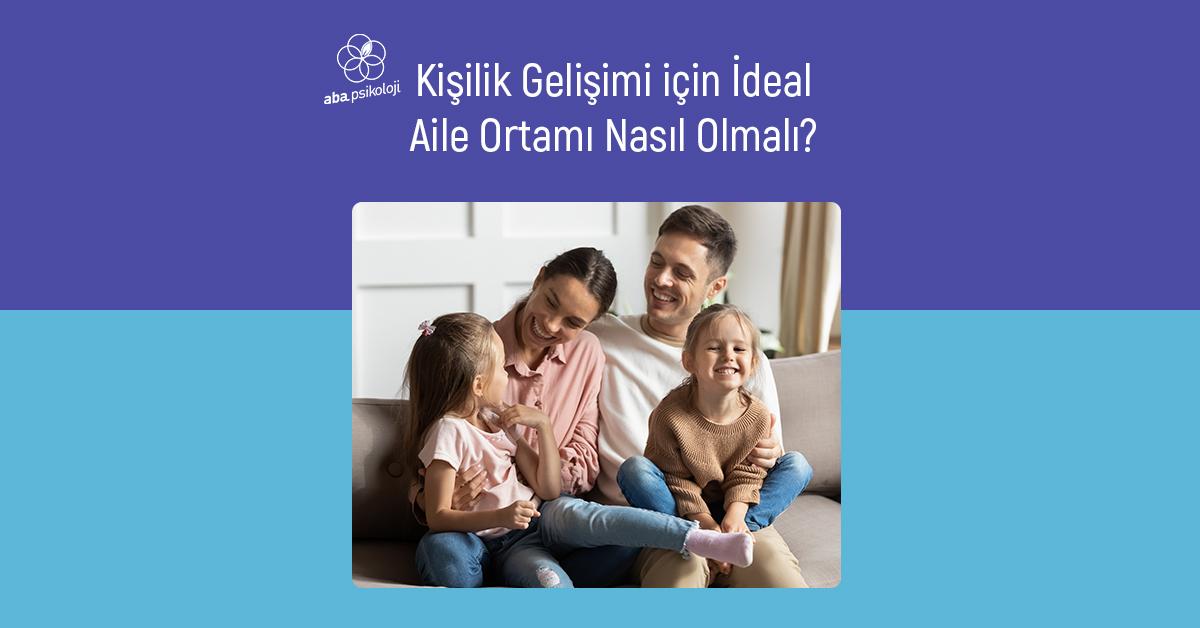 aba-psikoloji-kisilik-gelisimi-icin-ideal-aile-ortami-nasil-olmali